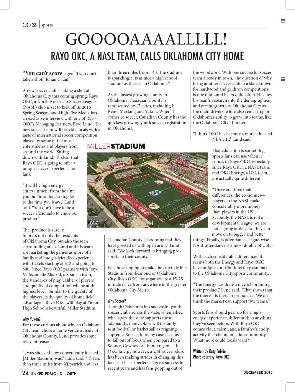 "DECEMBER 2015  BUSINESS sports  ""You can't score a goal if you don't  take a shot."" Johan Cruijff  A new soccer club is taking a shot at  Oklahoma City this coming spring. Rayo  OKC, a North American Soccer League  (NASL) club is set to kick off its 2016  Spring Season, and High Five Media has  an exclusive interview with one of Rayo  OKC's Managing Partners, Brad Lund. The  new soccer team will provide locals with a  taste of international soccer competition,  played by some of the most  elite athletes and players from  around the world. Sitting  down with Lund, it's clear that  Rayo OKC is going to offer a  unique soccer experience for  fans.  ""It will be high energy  entertainment from the time  you pull into the parking lot  to the time you leave,"" Lund  said. ""You don't have to be a  soccer aficionado to enjoy our  product.""  That product is sure to  impress not only the residents  of Oklahoma City, but also those in  surrounding areas. Lund and his team  are marketing the games as more of a  family and budget-friendly experience  with tickets starting at $12 and going to  $40. Since Rayo OKC partners with Rayo  Vallecano de Madrid, a Spanish team,  the standards of play, caliber of players  and quality of competition will be at the  highest level. Similar to the quality of  the players, is the quality of home field  advantage—Rayo OKC will play at Yukon  High School's beautiful, Miller Stadium.  Why Yukon?  For those curious about why an Oklahoma  City team chose a home venue outside of  Oklahoma County, Lund provides some  relevant reasons.  ""I was shocked how conveniently located it  [Miller Stadium] was,"" Lund said. ""It's less  than three miles from Kilpatrick and less  than three miles from I-40. The stadium  is sparkling; it is as nice a high school  stadium as there is in Oklahoma.""  As the fastest growing county in  Oklahoma, Canadian County is  represented by 17 cities, including El  Reno, Mustang and Yukon. When it  comes to soccer, Canadian County has the  quickest growing youth soccer registration  in Oklahoma.  ""Canadian County is booming and they  have greeted us with open arms,"" Lund  said. ""We look forward to bringing prosports  to their county.""  For those hoping to make the trip to Miller  Stadium from Edmond or Oklahoma  City, Rayo OKC home games are a 15-25  minute drive from anywhere in the greater  Oklahoma City Metro.  Why Soccer?  Though Oklahoma has successful youth  soccer clubs across the state, when asked  what sport the state supports most  adamantly, many Okies will instantly  tout football or basketball as reigning  supreme. Soccer, in many cases, seems  to fall out of focus when compared to a  Sooner, Cowboy or Thunder game. The  OKC Energy however, a USL soccer club,  has been making strides in changing this  fact as it has experienced great success in  recent years and has fans popping out of  the woodwork. With one successful soccer  team already in town, the question of why  bring another soccer club to a state known  for hardwood and gridiron competitions  is one that Lund hears quite often. He cites  his team's research into the demographics  and recent growth of Oklahoma City as  the main drivers, while also remarking on  Oklahoma's ability to grow into teams, like  the Oklahoma City Thunder.  ""I think OKC has become a more educated  NBA city,"" Lund said.  That education is something  sports fans can use when it  comes to Rayo OKC, especially  since Rayo OKC, a NASL team,  and OKC Energy, a USL team,  are actually quite different.  ""There are three main  differences, the economics—  players in the NASL make  considerably more money  than players in the USL.  Secondly, the NASL is not a  developmental league; we are  not signing athletes so they can  move on to bigger and better  things. Finally, is attendance, league-wise  NASL attendance is almost double of USL.""  With such considerable differences, it  seems both the Energy and Rayo OKC  have unique contributions they can make  to the Oklahoma City sports community.  ""The Energy has done a nice job branding  their product,"" Lund said. ""That shows that  the interest is there in pro-soccer. We do  think the market can support two teams.""  Sports fans should gear up for a highenergy  experience, different than anything  they've seen before. With Rayo OKC  comes clout, talent, and a family-friendly  activity that champions the community.  What more could locals want?  Written by Katy Fabrie  Photo courtesy Rayo OKC"