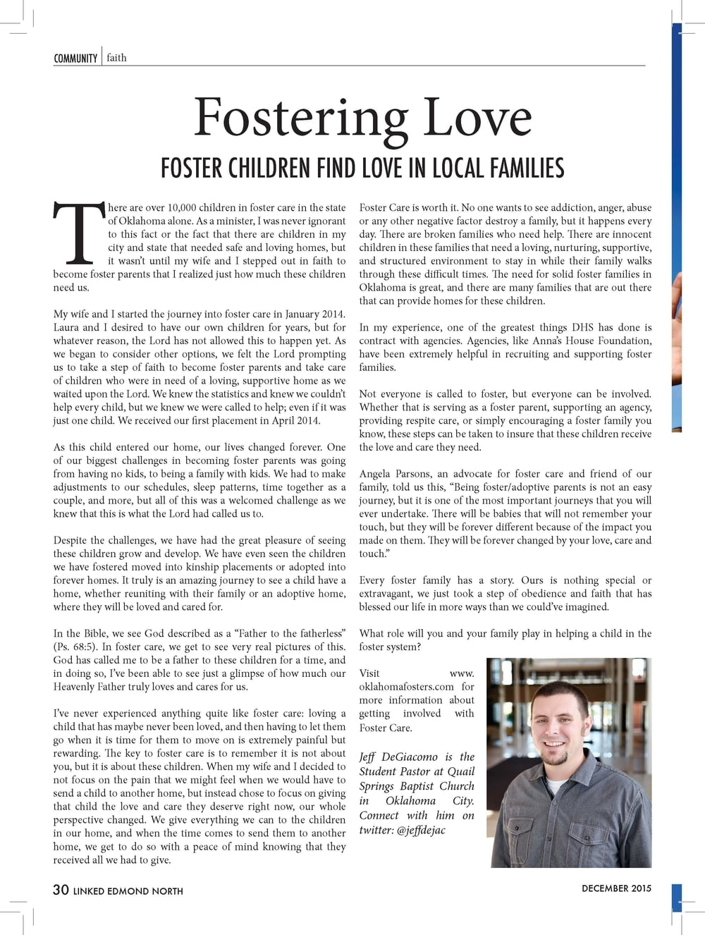 "Fostering Love  FOSTER CHILDREN FIND LOVE IN LOCAL FAMILIES  There are over 10,000 children in foster care in the state  of Oklahoma alone. As a minister, I was never ignorant  to this fact or the fact that there are children in my  city and state that needed safe and loving homes, but  it wasn't until my wife and I stepped out in faith to  become foster parents that I realized just how much these children  need us.  My wife and I started the journey into foster care in January 2014.  Laura and I desired to have our own children for years, but for  whatever reason, the Lord has not allowed this to happen yet. As  we began to consider other options, we felt the Lord prompting  us to take a step of faith to become foster parents and take care  of children who were in need of a loving, supportive home as we  waited upon the Lord. We knew the statistics and knew we couldn't  help every child, but we knew we were called to help; even if it was  just one child. We received our first placement in April 2014.  As this child entered our home, our lives changed forever. One  of our biggest challenges in becoming foster parents was going  from having no kids, to being a family with kids. We had to make  adjustments to our schedules, sleep patterns, time together as a  couple, and more, but all of this was a welcomed challenge as we  knew that this is what the Lord had called us to.  Despite the challenges, we have had the great pleasure of seeing  these children grow and develop. We have even seen the children  we have fostered moved into kinship placements or adopted into  forever homes. It truly is an amazing journey to see a child have a  home, whether reuniting with their family or an adoptive home,  where they will be loved and cared for.  In the Bible, we see God described as a ""Father to the fatherless""  (Ps. 68:5). In foster care, we get to see very real pictures of this.  God has called me to be a father to these children for a time, and  in doing so, I've been able to see just a glimpse of how much our  Heavenly Father truly loves and cares for us.  I've never experienced anything quite like foster care: loving a  child that has maybe never been loved, and then having to let them  go when it is time for them to move on is extremely painful but  rewarding. The key to foster care is to remember it is not about  you, but it is about these children. When my wife and I decided to  not focus on the pain that we might feel when we would have to  send a child to another home, but instead chose to focus on giving  that child the love and care they deserve right now, our whole  perspective changed. We give everything we can to the children  in our home, and when the time comes to send them to another  home, we get to do so with a peace of mind knowing that they  received all we had to give.  Foster Care is worth it. No one wants to see addiction, anger, abuse  or any other negative factor destroy a family, but it happens every  day. There are broken families who need help. There are innocent  children in these families that need a loving, nurturing, supportive,  and structured environment to stay in while their family walks  through these difficult times. The need for solid foster families in  Oklahoma is great, and there are many families that are out there  that can provide homes for these children.  In my experience, one of the greatest things DHS has done is  contract with agencies. Agencies, like Anna's House Foundation,  have been extremely helpful in recruiting and supporting foster  families.  Not everyone is called to foster, but everyone can be involved.  Whether that is serving as a foster parent, supporting an agency,  providing respite care, or simply encouraging a foster family you  know, these steps can be taken to insure that these children receive  the love and care they need.  Angela Parsons, an advocate for foster care and friend of our  family, told us this, ""Being foster/adoptive parents is not an easy  journey, but it is one of the most important journeys that you will  ever undertake. There will be babies that will not remember your  touch, but they will be forever different because of the impact you  made on them. They will be forever changed by your love, care and  touch.""  Every foster family has a story. Ours is nothing special or  extravagant, we just took a step of obedience and faith that has  blessed our life in more ways than we could've imagined.  What role will you and your family play in helping a child in the  foster system?  Visit www.  oklahomafosters.com for  more information about  getting involved with  Foster Care.  Jeff DeGiacomo is the  Student Pastor at Quail  Springs Baptist Church  in Oklahoma City.  Connect with him on  twitter: @jeffdejac  COMMUNITYfaith"