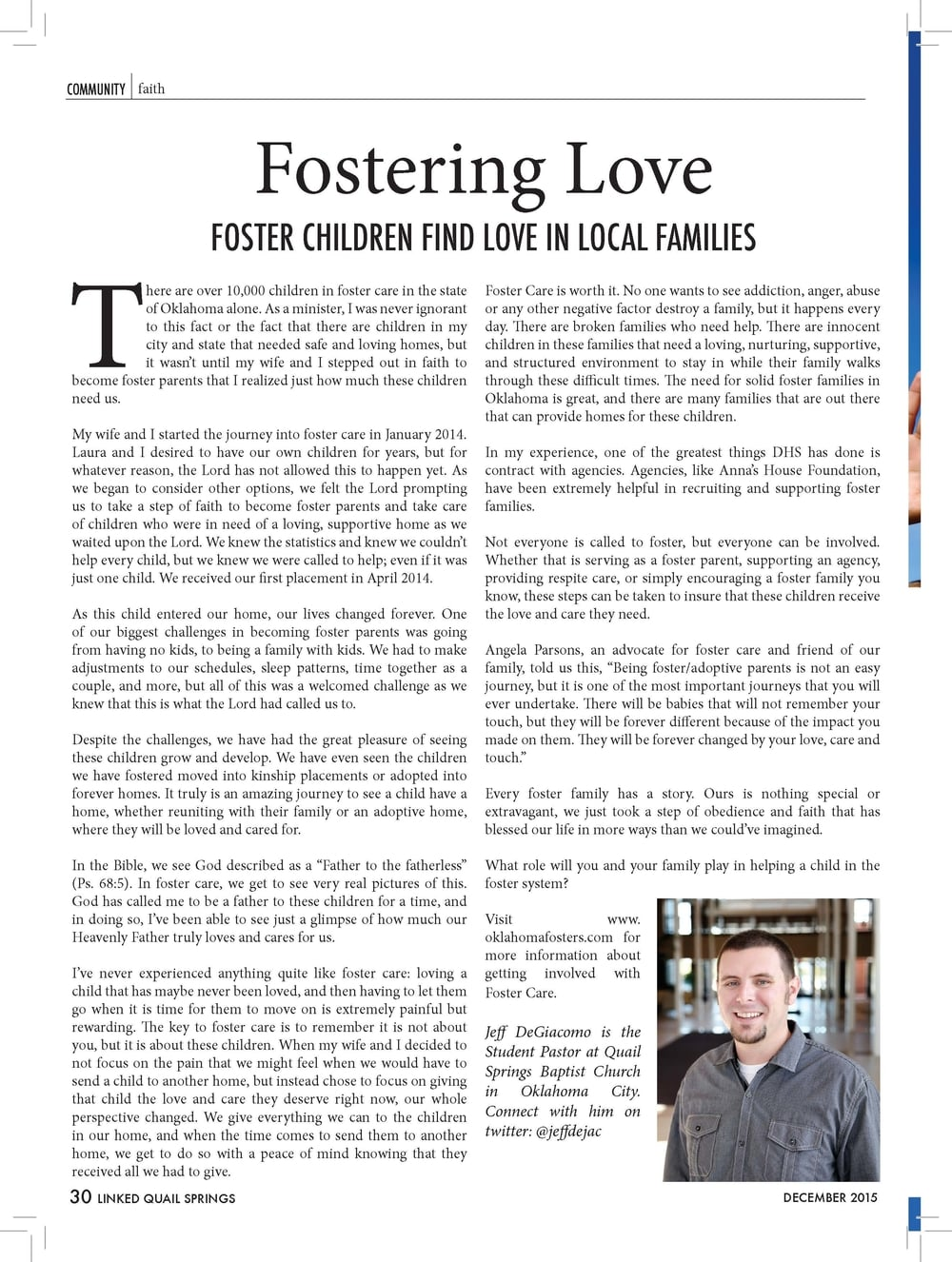 "Fostering Love  FOSTER CHILDREN FIND LOVE IN LOCAL FAMILIES  There are over 10,000 children in foster care in the state  of Oklahoma alone. As a minister, I was never ignorant  to this fact or the fact that there are children in my  city and state that needed safe and loving homes, but  it wasn't until my wife and I stepped out in faith to  become foster parents that I realized just how much these children  need us.  My wife and I started the journey into foster care in January 2014.  Laura and I desired to have our own children for years, but for  whatever reason, the Lord has not allowed this to happen yet. As  we began to consider other options, we felt the Lord prompting  us to take a step of faith to become foster parents and take care  of children who were in need of a loving, supportive home as we  waited upon the Lord. We knew the statistics and knew we couldn't  help every child, but we knew we were called to help; even if it was  just one child. We received our first placement in April 2014.  As this child entered our home, our lives changed forever. One  of our biggest challenges in becoming foster parents was going  from having no kids, to being a family with kids. We had to make  adjustments to our schedules, sleep patterns, time together as a  couple, and more, but all of this was a welcomed challenge as we  knew that this is what the Lord had called us to.  Despite the challenges, we have had the great pleasure of seeing  these children grow and develop. We have even seen the children  we have fostered moved into kinship placements or adopted into  forever homes. It truly is an amazing journey to see a child have a  home, whether reuniting with their family or an adoptive home,  where they will be loved and cared for.  In the Bible, we see God described as a ""Father to the fatherless""  (Ps. 68:5). In foster care, we get to see very real pictures of this.  God has called me to be a father to these children for a time, and  in doing so, I've been able to see just a glimpse of how much our  Heavenly Father truly loves and cares for us.  I've never experienced anything quite like foster care: loving a  child that has maybe never been loved, and then having to let them  go when it is time for them to move on is extremely painful but  rewarding. The key to foster care is to remember it is not about  you, but it is about these children. When my wife and I decided to  not focus on the pain that we might feel when we would have to  send a child to another home, but instead chose to focus on giving  that child the love and care they deserve right now, our whole  perspective changed. We give everything we can to the children  in our home, and when the time comes to send them to another  home, we get to do so with a peace of mind knowing that they  received all we had to give.  Foster Care is worth it. No one wants to see addiction, anger, abuse  or any other negative factor destroy a family, but it happens every  day. There are broken families who need help. There are innocent  children in these families that need a loving, nurturing, supportive,  and structured environment to stay in while their family walks  through these difficult times. The need for solid foster families in  Oklahoma is great, and there are many families that are out there  that can provide homes for these children.  In my experience, one of the greatest things DHS has done is  contract with agencies. Agencies, like Anna's House Foundation,  have been extremely helpful in recruiting and supporting foster  families.  Not everyone is called to foster, but everyone can be involved.  Whether that is serving as a foster parent, supporting an agency,  providing respite care, or simply encouraging a foster family you  know, these steps can be taken to insure that these children receive  the love and care they need.  Angela Parsons, an advocate for foster care and friend of our  family, told us this, ""Being foster/adoptive parents is not an easy  journey, but it is one of the most important journeys that you will  ever undertake. There will be babies that will not remember your  touch, but they will be forever different because of the impact you  made on them. They will be forever changed by your love, care and  touch.""  Every foster family has a story. Ours is nothing special or  extravagant, we just took a step of obedience and faith that has  blessed our life in more ways than we could've imagined.  What role will you and your family play in helping a child in the  foster system?  Visit www.  oklahomafosters.com for  more information about  getting involved with  Foster Care.  Jeff DeGiacomo is the  Student Pastor at Quail  Springs Baptist Church  in Oklahoma City.  Connect with him on  twitter: @jeffdejac"