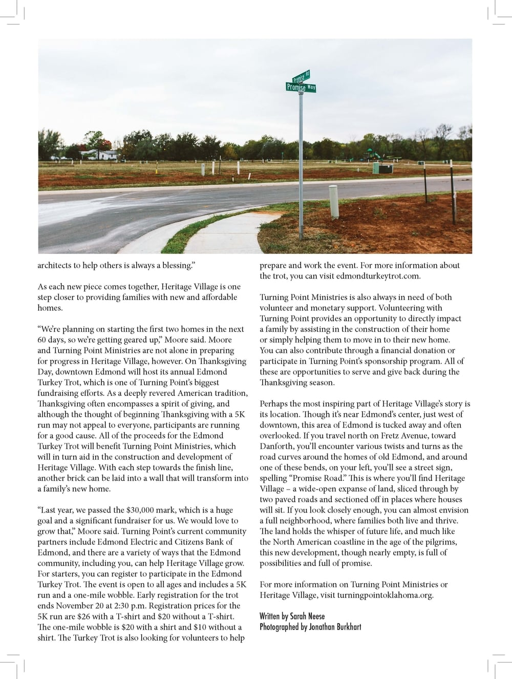 """architects to help others is always a blessing.""""  As each new piece comes together, Heritage Village is one  step closer to providing families with new and affordable  homes.  """"We're planning on starting the first two homes in the next  60 days, so we're getting geared up,"""" Moore said. Moore  and Turning Point Ministries are not alone in preparing  for progress in Heritage Village, however. On Thanksgiving  Day, downtown Edmond will host its annual Edmond  Turkey Trot, which is one of Turning Point's biggest  fundraising efforts. As a deeply revered American tradition,  Thanksgiving often encompasses a spirit of giving, and  although the thought of beginning Thanksgiving with a 5K  run may not appeal to everyone, participants are running  for a good cause. All of the proceeds for the Edmond  Turkey Trot will benefit Turning Point Ministries, which  will in turn aid in the construction and development of  Heritage Village. With each step towards the finish line,  another brick can be laid into a wall that will transform into  a family's new home.  """"Last year, we passed the $30,000 mark, which is a huge  goal and a significant fundraiser for us. We would love to  grow that,"""" Moore said. Turning Point's current community  partners include Edmond Electric and Citizens Bank of  Edmond, and there are a variety of ways that the Edmond  community, including you, can help Heritage Village grow.  For starters, you can register to participate in the Edmond  Turkey Trot. The event is open to all ages and includes a 5K  run and a one-mile wobble. Early registration for the trot  ends November 20 at 2:30 p.m. Registration prices for the  5K run are $26 with a T-shirt and $20 without a T-shirt.  The one-mile wobble is $20 with a shirt and $10 without a  shirt. The Turkey Trot is also looking for volunteers to help  prepare and work the event. For more information about  the trot, you can visit edmondturkeytrot.com.  Turning Point Ministries is also always in need of both  voluntee"""
