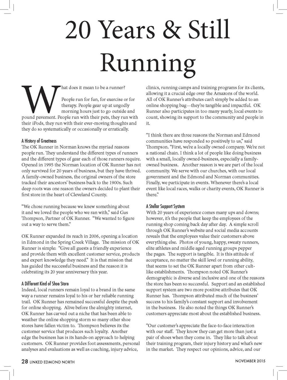 """What does it mean to be a runner?  People run for fun, for exercise or for  therapy. People gear up at ungodly  morning hours just to go outside and  pound pavement. People run with their pets, they run with  their iPods, they run with their ever-moving thoughts and  they do so systematically or occasionally or erratically.  A History of Greatness  The OK Runner in Norman knows the myriad reasons  people run. They understand the different types of runners  and the different types of gear each of those runners require.  Opened in 1995 the Norman location of OK Runner has not  only survived for 20 years of business, but they have thrived.  A family-owned business, the original owners of the store  tracked their ancestors' business back to the 1900s. Such  deep roots was one reason the owners decided to plant their  first store in the heart of Cleveland County.  """"We chose running because we knew something about  it and we loved the people who we ran with,"""" said Gus  Thompson, Partner of OK Runner. """"We wanted to figure  out a way to serve them.""""  OK Runner expanded its reach in 2006, opening a location  in Edmond in the Spring Creek Village. The mission of OK  Runner is simple: """"Give all guests a friendly experience  and provide them with excellent customer service, products  and expert knowledge they need."""" It is that mission that  has guided the successful business and the reason it is  celebrating its 20 year anniversary this year.  A Different Kind of Shoe Store  Indeed, local runners remain loyal to a brand in the same  way a runner remains loyal to his or her reliable running  trail. OK Runner has remained successful despite the push  for online shopping. Alive before the almighty internet,  OK Runner has carved out a niche that has been able to  weather the online shopping storm so many other shoe  stores have fallen victim to. Thompson believes its the  customer service that produces such loyalty. Another  edge the business has is its hands-on approach to helpin"""