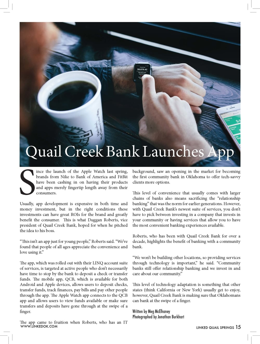 """Quail Creek Bank Launches App  Since the launch of the Apple Watch last spring,  brands from Nike to Bank of America and FitBit  have been cashing in on having their products  and apps merely fingertip length away from their  consumers.  Usually, app development is expensive in both time and  money investment, but in the right conditions these  investments can have great ROIs for the brand and greatly  benefit the consumer. This is what Duggan Roberts, vice  president of Quail Creek Bank, hoped for when he pitched  the idea to his boss.  """"This isn't an app just for young people,"""" Roberts said. """"We've  found that people of all ages appreciate the convenience and  love using it.""""  The app, which was rolled out with their LINQ account suite  of services, is targeted at active people who don't necessarily  have time to stop by the bank to deposit a check or transfer  funds. The mobile app, QCB, which is available for both  Android and Apple devices, allows users to deposit checks,  transfer funds, track finances, pay bills and pay other people  through the app. The Apple Watch app connects to the QCB  app and allows users to view funds available or make sure  transfers and deposits have gone through at the swipe of a  finger.  The app came to fruition when Roberts, who has an IT  background, saw an opening in the market for becoming  the first community bank in Oklahoma to offer tech-savvy  clients more options.  This level of convenience that usually comes with larger  chains of banks also means sacrificing the """"relationship  banking"""" that was the norm for earlier generations. However,  with Quail Creek Bank's newest suite of services, you don't  have to pick between investing in a company that invests in  your community or having services that allow you to have  the most convenient banking experiences available.  Roberts, who has been with Quail Creek Bank for over a  decade, highlights the benefit of banking with a community  bank.  """"We won't be building other locati"""
