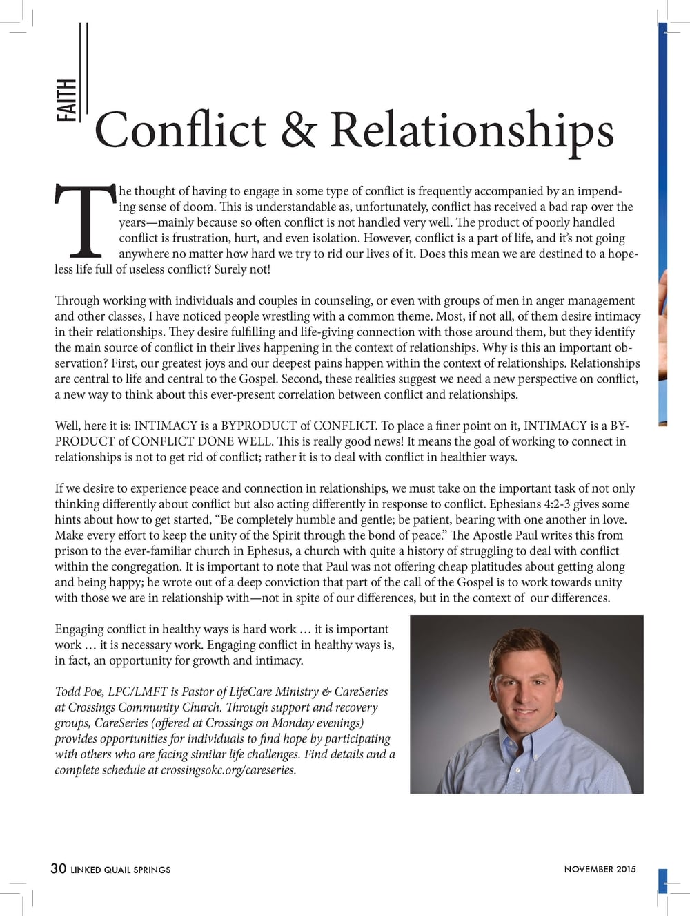 """The thought of having to engage in some type of conflict is frequently accompanied by an impending  sense of doom. This is understandable as, unfortunately, conflict has received a bad rap over the  years—mainly because so often conflict is not handled very well. The product of poorly handled  conflict is frustration, hurt, and even isolation. However, conflict is a part of life, and it's not going  anywhere no matter how hard we try to rid our lives of it. Does this mean we are destined to a hopeless  life full of useless conflict? Surely not!  Through working with individuals and couples in counseling, or even with groups of men in anger management  and other classes, I have noticed people wrestling with a common theme. Most, if not all, of them desire intimacy  in their relationships. They desire fulfilling and life-giving connection with those around them, but they identify  the main source of conflict in their lives happening in the context of relationships. Why is this an important observation?  First, our greatest joys and our deepest pains happen within the context of relationships. Relationships  are central to life and central to the Gospel. Second, these realities suggest we need a new perspective on conflict,  a new way to think about this ever-present correlation between conflict and relationships.  Well, here it is: INTIMACY is a BYPRODUCT of CONFLICT. To place a finer point on it, INTIMACY is a BYPRODUCT  of CONFLICT DONE WELL. This is really good news! It means the goal of working to connect in  relationships is not to get rid of conflict; rather it is to deal with conflict in healthier ways.  If we desire to experience peace and connection in relationships, we must take on the important task of not only  thinking differently about conflict but also acting differently in response to conflict. Ephesians 4:2-3 gives some  hints about how to get started, """"Be completely humble and gentle; be patient, bearing with one another in love.  Make every effort t"""