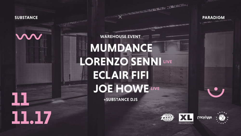 Substance Warehouse - Saturday 11th November 8pm - 3amWrapping up Audio Day at Paradigm Electronic Arts Festival, our Warehouse Event in partnership with Substance showcases some of the most innovative Live Electronic Music Acts and DJ's on the planet right now. MUMDANCE - XL / Rinse FMLORENZO SENNI (Live) - WarpECLAIR FIFI - Lucky Me / Rinse FMJOE HOWE (Live) - Sound Pellegrino+ SUBSTANCE DJ'sSecond Release £18