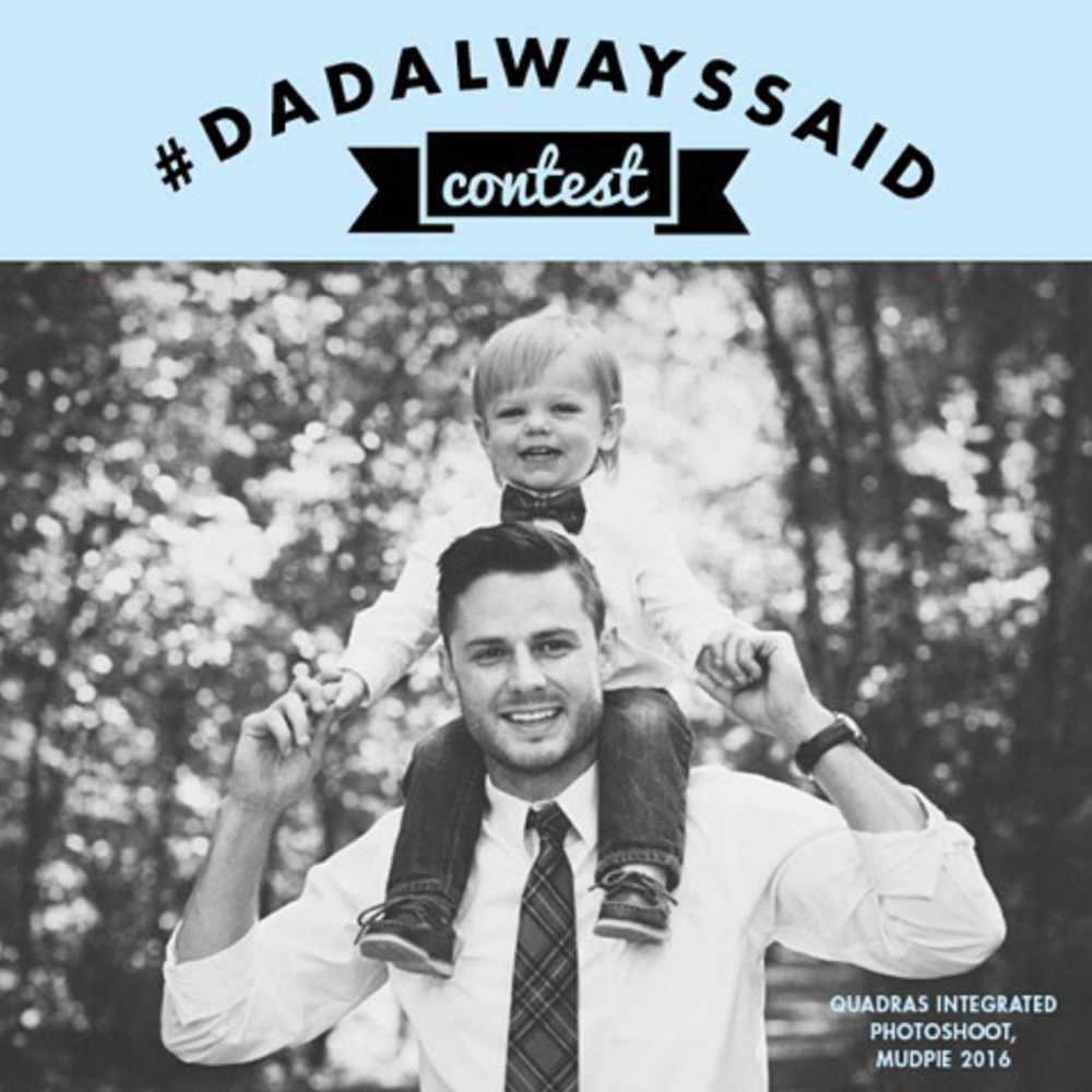 "No two fathers are alike - so we wanted to do something that would REALLY highlight the different parenting styles from man to man. We set out to collect the best advice from dads under the hashtag #dadalwayssaid . The results were hilarious, sweet, and seriously ""dad-worthy"". While we loved them all, we had to pick a winner! Read below to see all of the submissions, as well as the chosen #dadalwayssaid in bold!   ""If you can't be good... be careful!""   "" Pigs get fat, hogs get slaughtered! Don't be a hog.""  ""Steve, just keep throwing shit at the wall ...something will stick""  ""Do as I say and not as I do.""  ""People will hire you if they think they can work with you every day and not because you look the best on paper.""   ""Re:driving. If someone in a car behind you is driving really close, stick your arm out of the window so they can see how big you are.""   ""Go ask your Mom.""    ""Opinions:  Everyone has one. They're neither right nor wrong. They can change.""     Thanks to everyone who submitted, and reminded us of the solid advice our own fathers would give us!"