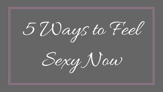 5 Ways to Feel Sexy Now.png