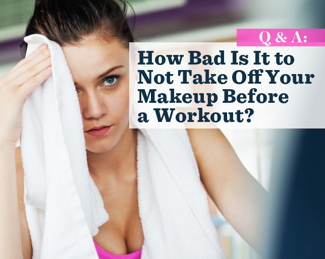 Q&A: How Bad Is It to Not Take Off Your Makeup Before a Workout?