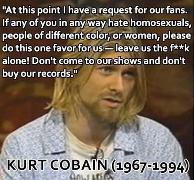 Same with MSD! Bigots, fascists, misogynists, racists not wanted! RIP Kurdt Cobain