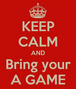 Bring your A game
