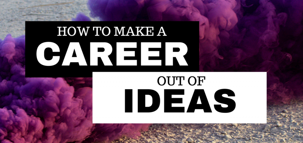 HOW TO MAKE A CAREER OUT OF IDEAS