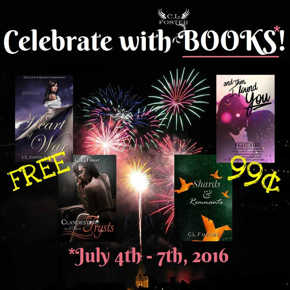 Celebrate with me! July 4th - July 7th ♥ FREE! Heart of War (historical romance): http://amzn.to/1yXUrGC Clandestine Trysts (steamy short stories): http://amzn.to/1uCoEJH 99¢! Shards & Remnants: http://www.amazon.com/dp/B01DO6QIRK And Then, I Found You: http://www.amazon.com/dp/B01BMS7WLI