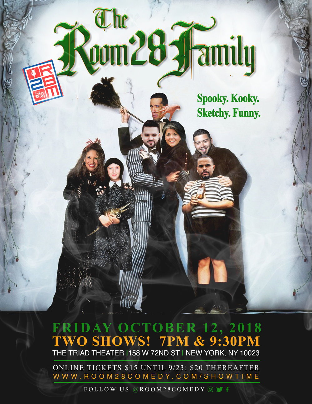 The Room 28 Family Friday, October 12, 2018   TWO SHOWS! 7 PM & 9:30 PM   The Triad Theatre 158 West 72nd Street  New York, NY 10023  Tickets $15 until 9/17; $20 Thereafter www.room28comedy.com/showtime  Follow us @Room28Comedy  The NYC-based multicultural sketch comedy troupe is back with a slew of new self-written video and live sketches for the Halloween season.  Our sketches combine exaggerated behavior, celebrity impressions, outrageous characters and pungent punch lines. You don't want to miss a beat. TWO SHOWS! ONE NIGHT ONLY! Follow us on Instagram and Facebook for more info @Room28Comedy or log on to www.room28comedy.com NOW!