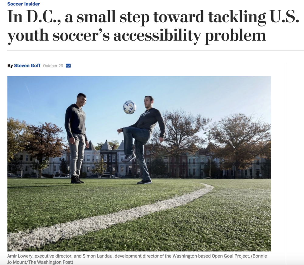 "amazing: our  open goal project mission has been featured in the Washington Post by Steven Goff !  ""Open Goal Project isn't a team or league; rather, it's a facilitator for kids in need of opportunity, particularly those from immigrant households where the sport is popular but not played in a structured environment,"" The article reads. ""Lowery and Landau have aimed to find overlooked kids and arrange tryouts with established travel teams in the area. Through fundraising efforts, which include a line of  soccer-tinged clothing  and  Lowery's artwork and photography , they pay for transportation to and from practices and matches; offset the expense of uniforms, equipment and registration; and underwrite the cost of trips around the country and abroad.""   read the full feature story on Washington Post online  and thank you for your continued support to help open goals!"