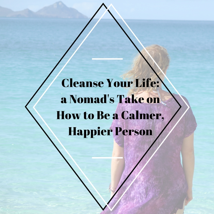 Cleanse Your Life: a Nomad's Take on How to Be a Calmer, Happier Person
