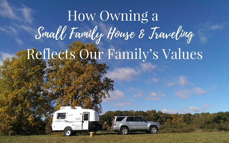 HOW OWNING A SMALL FAMILY HOUSE AND TRAVELING REFLECTS OUR FAMILY'S VALUES