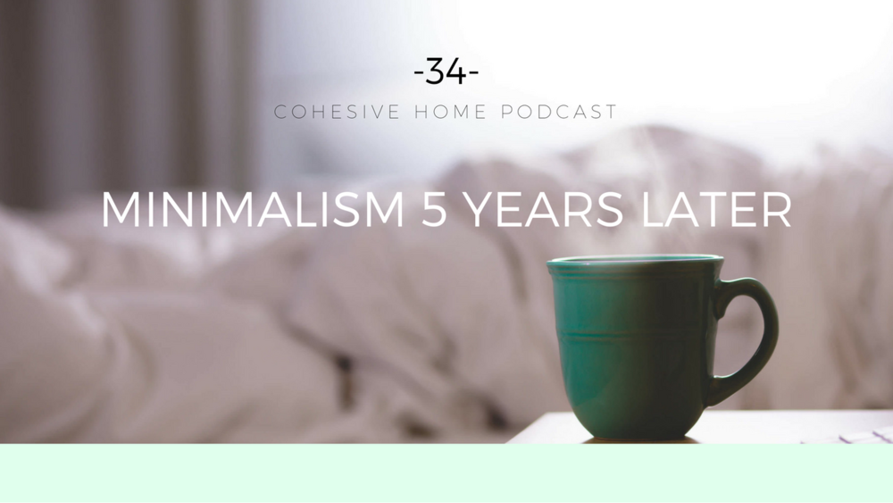Cohesive Home Podcast: Episode 34 - Minimalism, 5 Years Later
