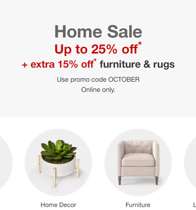 Save up to 25% on home items plus save an extra 15% on rugs, furniture, and select patio items.