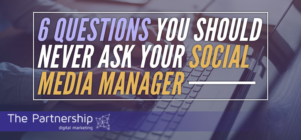 6 Questions You Should Never Ask  Your Social Media Manager