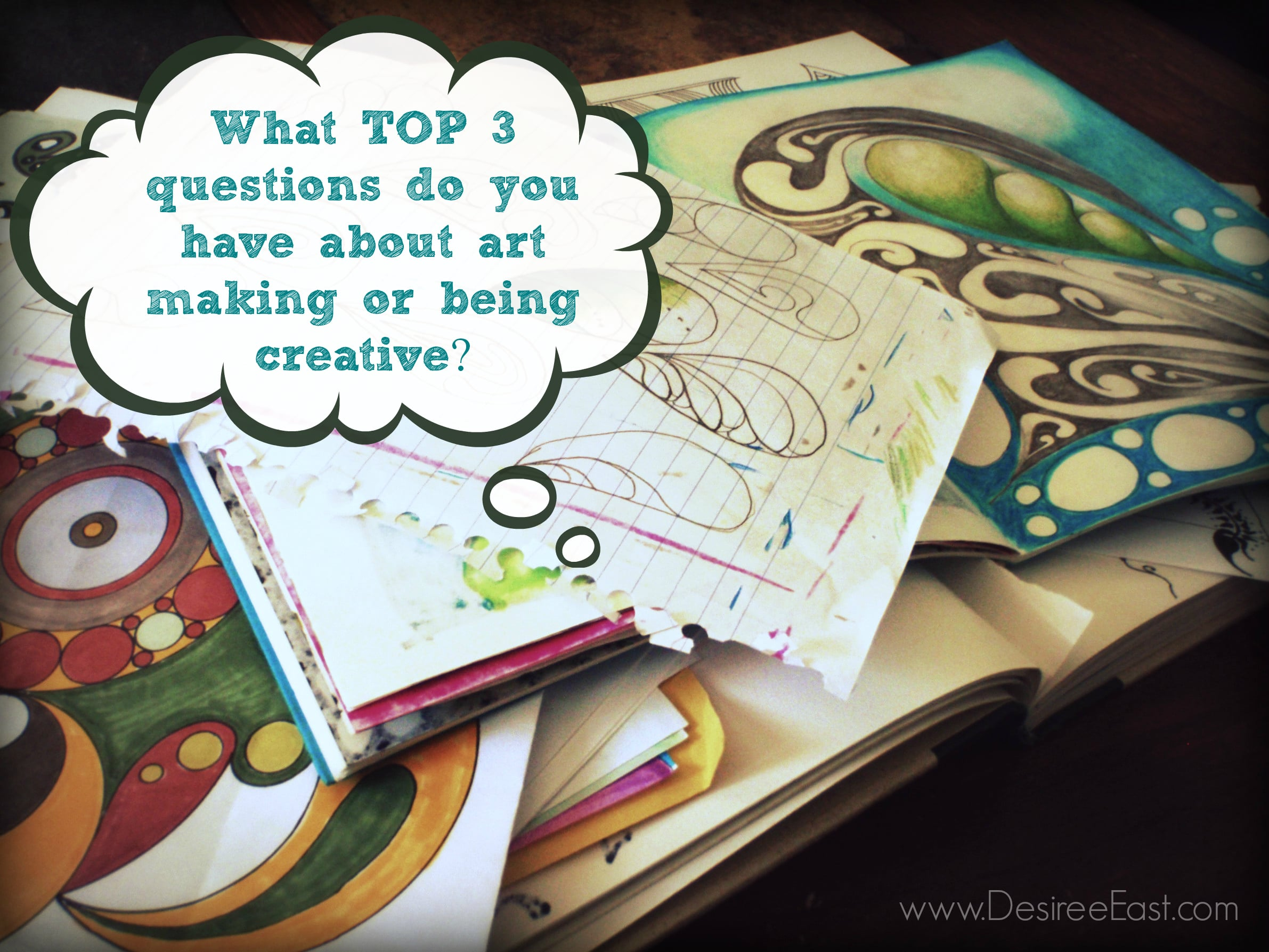 What top 3 questions do you have about art making or being creative? Desiree East