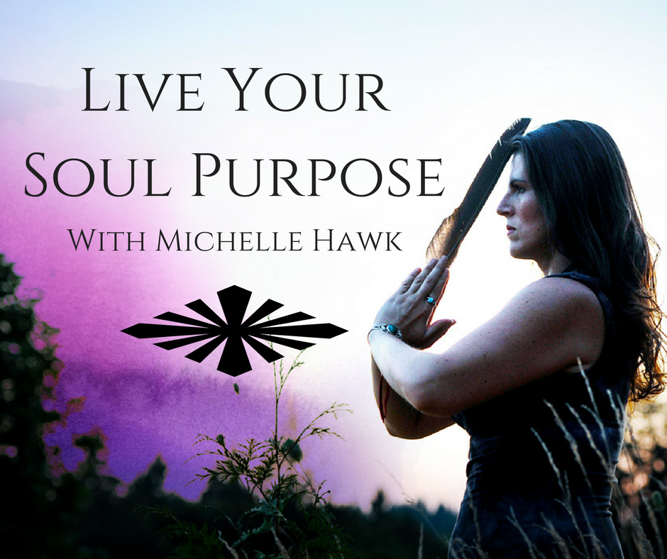 Live Your Soul Purpose with Shaman Michelle Hawk.
