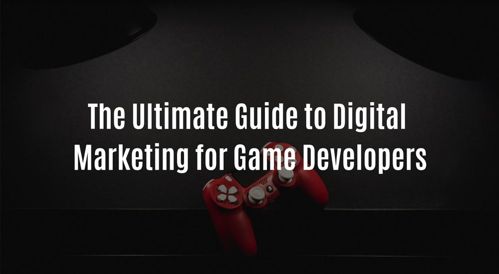 The Ultimate Guide to Digital Marketing for Game Developers.JPG