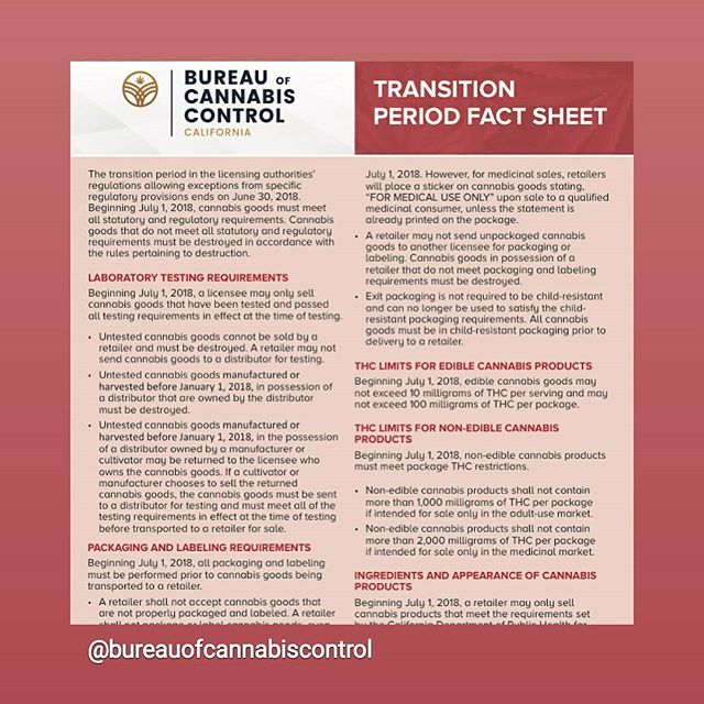 The Bureau of Cannabis Control released a fact sheet on the transition period set to begin July 1, 2018.  The major requirement set to take effect is that all untested cannabis cannot be sold by a retailer and must be destroyed. It remains to be seen how retailers will react. Will they lower their prices to clear their untested inventory by the deadline?  www.bcc.ca.gov/about_us/documents/transition_period_fact_sheet.pdf #cannabisregulation #bureauofcannabiscontrol #cannaawareness