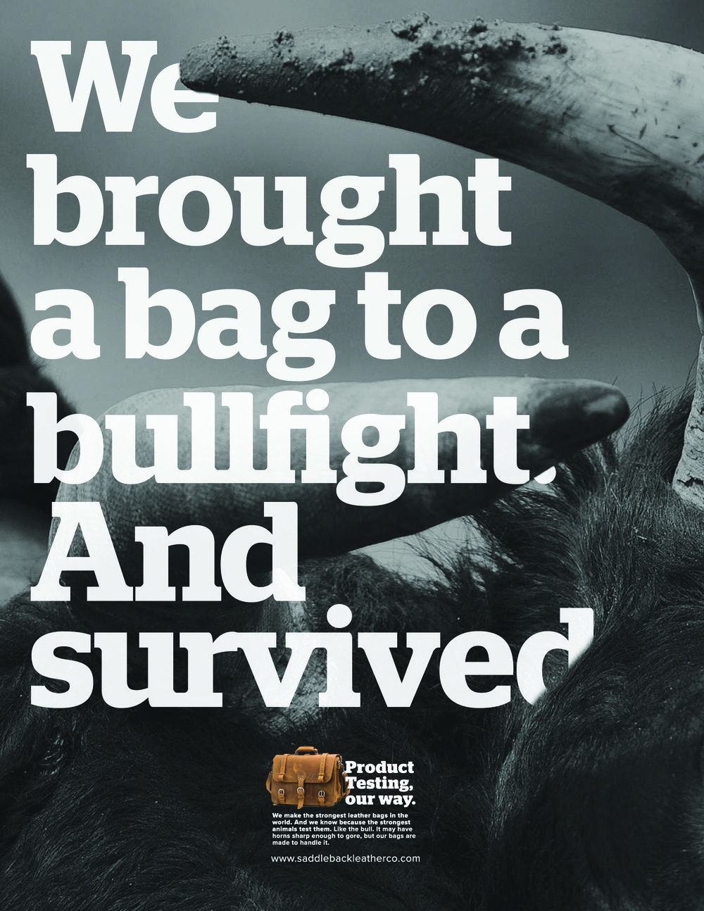 Body Copy:  We make the strongest leather bags in the world. And we know because the strongest animals test them. Like the bull. It may have horns sharp enough to gore, but our bags are made to handle it.
