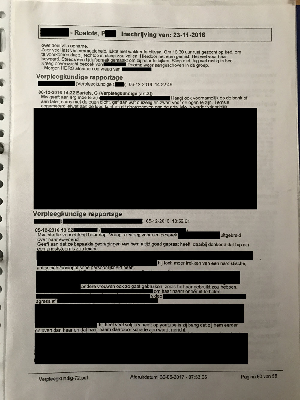 Due to my case, I censored important parts of this document, so my abuser can't prepare himself for court. What can be read in the unmarked text however (in Dutch) is how my nurses describe how sleepy (drugged) I was due to my medication, and how on December 5 already (weeks before my abuser visited me), I talked to them about my abuser. It's mentioned I talked to my nurses about having been blind to my abuser's behaviour before. About my abuser having an narcissistic/antisocial/sociopathic personality disorder, and my fear that he will use other women like he used me, and that he will slander my name online. You can see words such as 'aggressive' and 'video' and 'youtube', referring to evidence videos of his behaviour to me, and him having a youtube channel and many fans which he could use to target me. Which, happened, in the end.