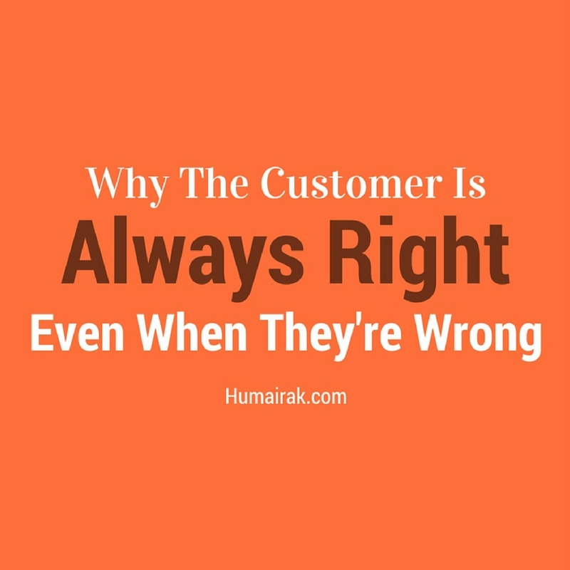 Why The Customer Is Always Right Even When They're Wrong | Humairak.com
