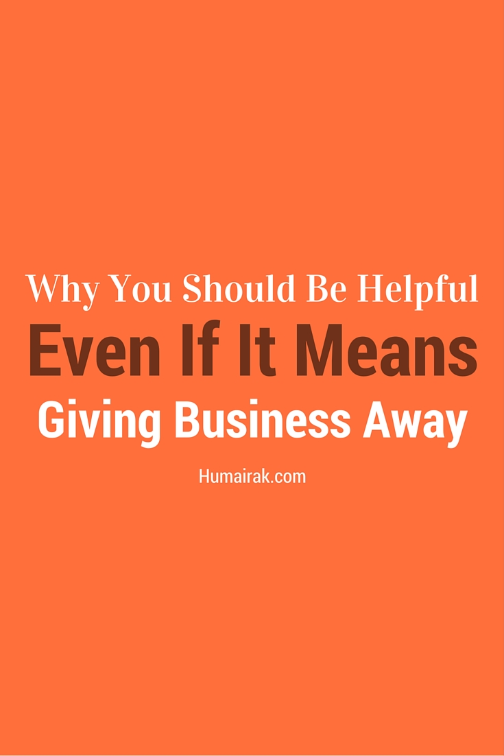 Nobody likes giving business away, but sometimes, being super helpful and pointing the customer in another direction helps not only them, but you. Here's why you should be helpful even if it means giving business away. | Humairak.com