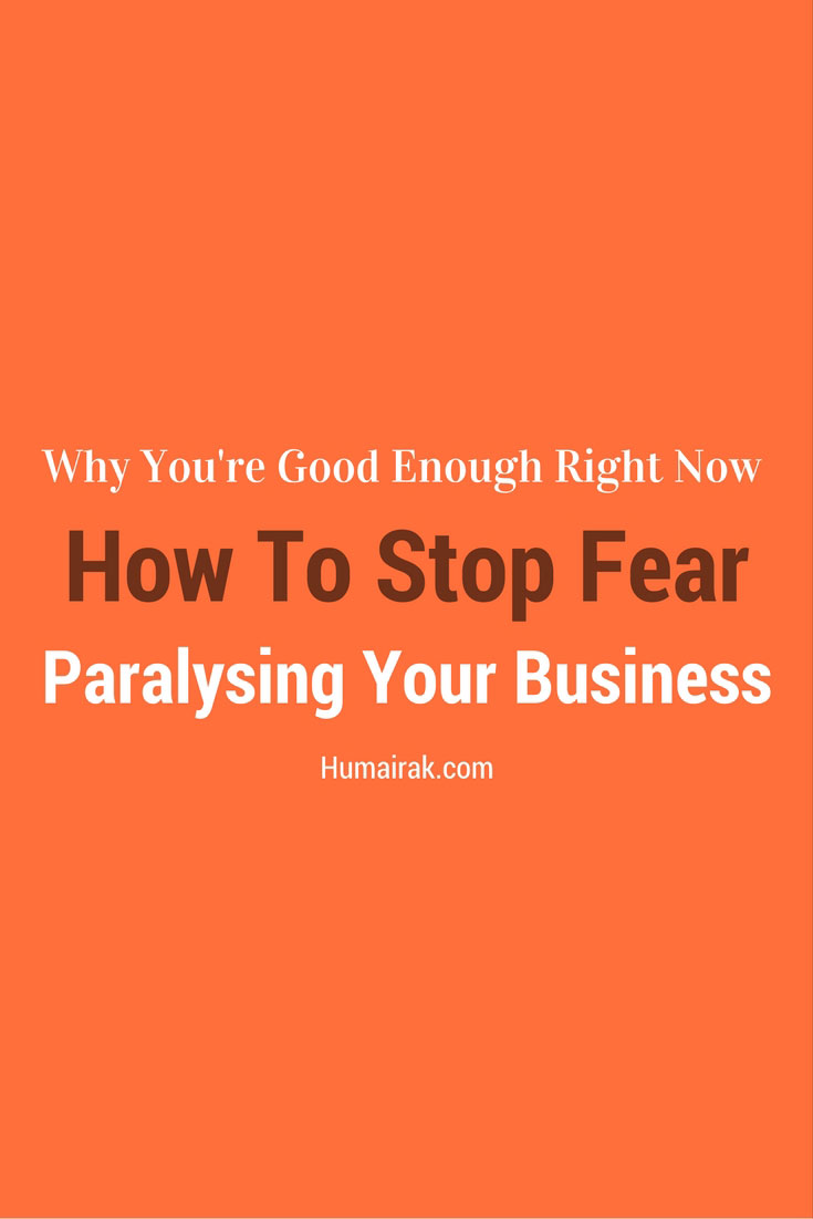 Why You're Good Enough Right Now - How To Stop Fear Paralysing Your Business - Every freelancer in any industry goes through a feeling of self-doubt. It's perfectly normal, but the problem is letting that fear paralyse your business and your life. In this article, we'll be talking about why you're good enough right now and how to stop fear paralysing your business. | Humairak.com