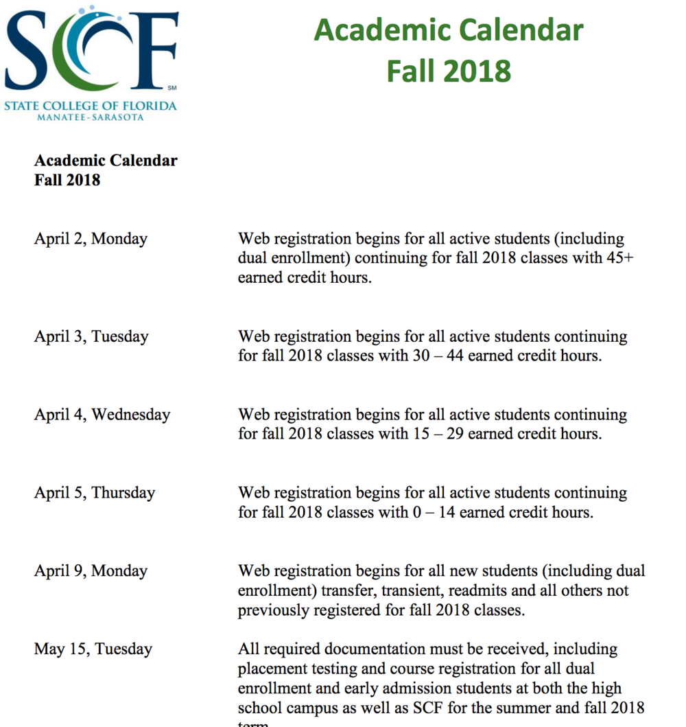 "*Registration for classes (including dual enrollment students) starts the first week in April (on April 5th for most of our students, maybe as early as April 4th if they already have completed (and received credit for) 5 DE classes prior to April. You can see how this timeline differs significantly with the ""all materials due for Dual enrollment due by May 15th deadline"". That deadline works if you are staying on the Pine View campus for your courses, but if you don't get all your paperwork, formal test scores, interview with a Pine View guidance counselor and interview with Heather Shehorn (at SCF) completed by the end of March, then you are behind the other students when it comes to getting all your classes.   http://www.scf.edu/content/PDF/academics/SCFFall2018AcademicCalendar2-12-18.pdf   *If you are a new-to-SCF student please check with SCF to make sure they have all accurate information regarding you and your enrollment. Clerical and technical errors could cause problems, so verify and clarify before the deadlines.  *The course schedule for Summer 2018 is available. The link is here:   https://pbanweb02br.scf.edu/PROD/bwckschd.p_disp_dyn_sched"