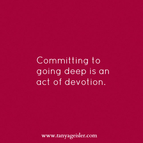 Committing to going deep is an act of devotion