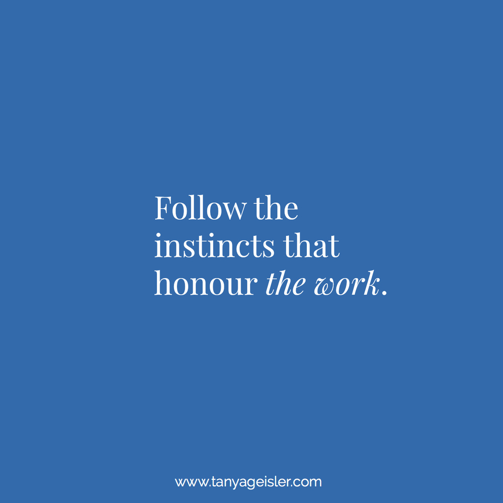 Follow the instincts that honour the work