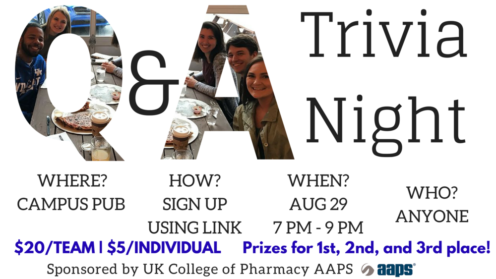 Come out and join our AAPS student chapter for UKCOP Trivia Night! On August 29 from 7-9 pm we'll ring in a new school year at Campus Pub. So, get your teams ready! There will be prizes for 1st, 2nd, and 3rd place. And don't worry, the questions aren't pharmacy focused.  You can sign up as a team ($20 for up to 5 people) or as an individual ($5/person). If you sign up as an individual, you'll be matched with a team when you arrive. To sign up, follow the link and pay the designated amount.  https://squareup.com/store/aaps-student-chapter-uky   You can fill out the Google form with your team info after you register:  https://docs.google.com/forms/d/e/1FAIpQLScXoTHwWohrItnDWbDDqAAPO64bQfSAwBjyD1fH654E9c33Yw/viewform   Question? Email Jarrod Creameans at  jcreameans@uky.edu