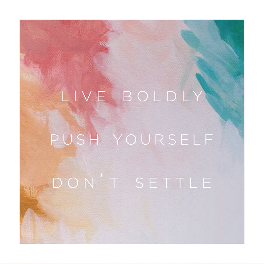 Live Boldly. Push Yourself. Don't Settle.