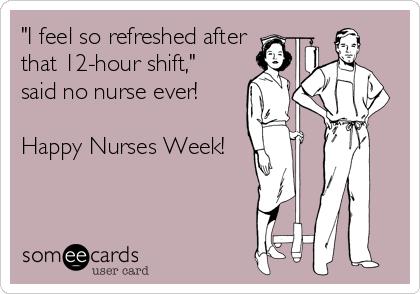 Tired Nurse Someecard, 12 hour shift, nurses week, nursing