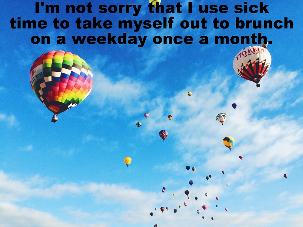 "Kale January 22 2016 Colorful hot air balloons floating at different distances. ""I'm not sorry that I use sick time to take myself out to brunch on a weekday once a month"" is overlaid across a bright blue sky with white clouds."