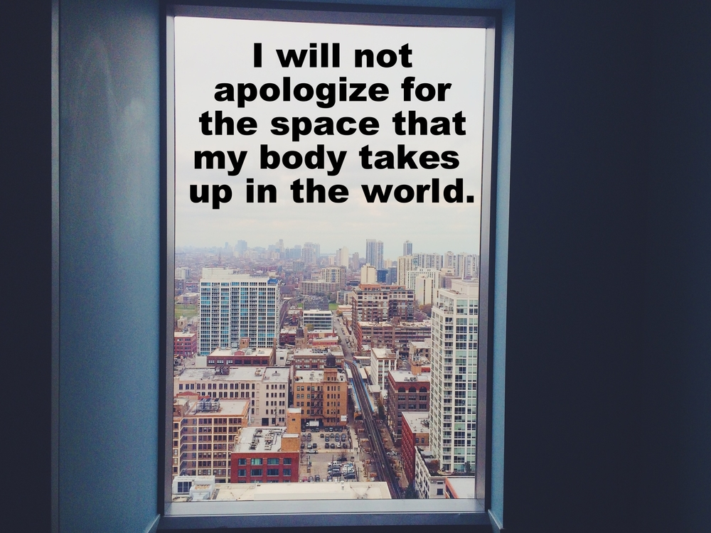 "Kate February 2 2016 Image of a city as seen through a large window many stories up. ""I will not apologize for the space that my body takes up in the world"" is overlaid."
