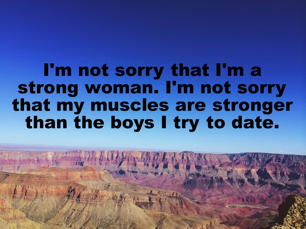 "Anonymous February 10 2016 Image of an expansive canyon. The ridges of the canyon are varying shades of pink, orange, and tan. The sky above is bright blue. ""I'm not sorry that I'm a strong woman. I'm not sorry that my muscles are stronger than the boys I try to date"" is overlaid."