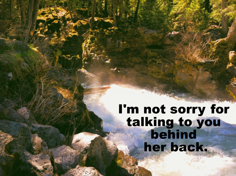 "Anonymous February 29th 2016 Image of a rushing river tumbling over mossy rocks, shooting up spray that catches in the sunlight. ""I'm not sorry for talking to you behind her back"" is overlaid."