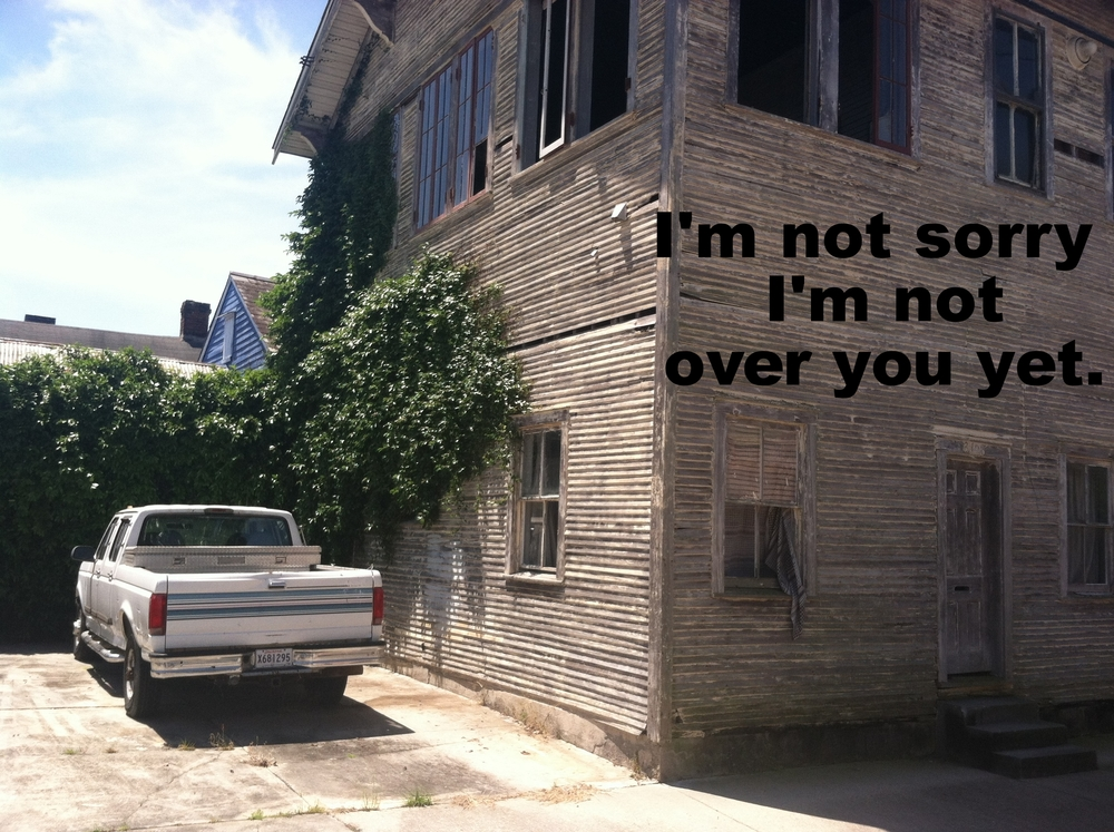 "Andrea March 14 2016 Image of a gray clapboard house in disrepair. The second story windows are open. Thick ivy crawls up one side of the house. A large white pick-up truck is parked in the driveway. ""I'm not sorry I'm not over you yet"" is overlaid."