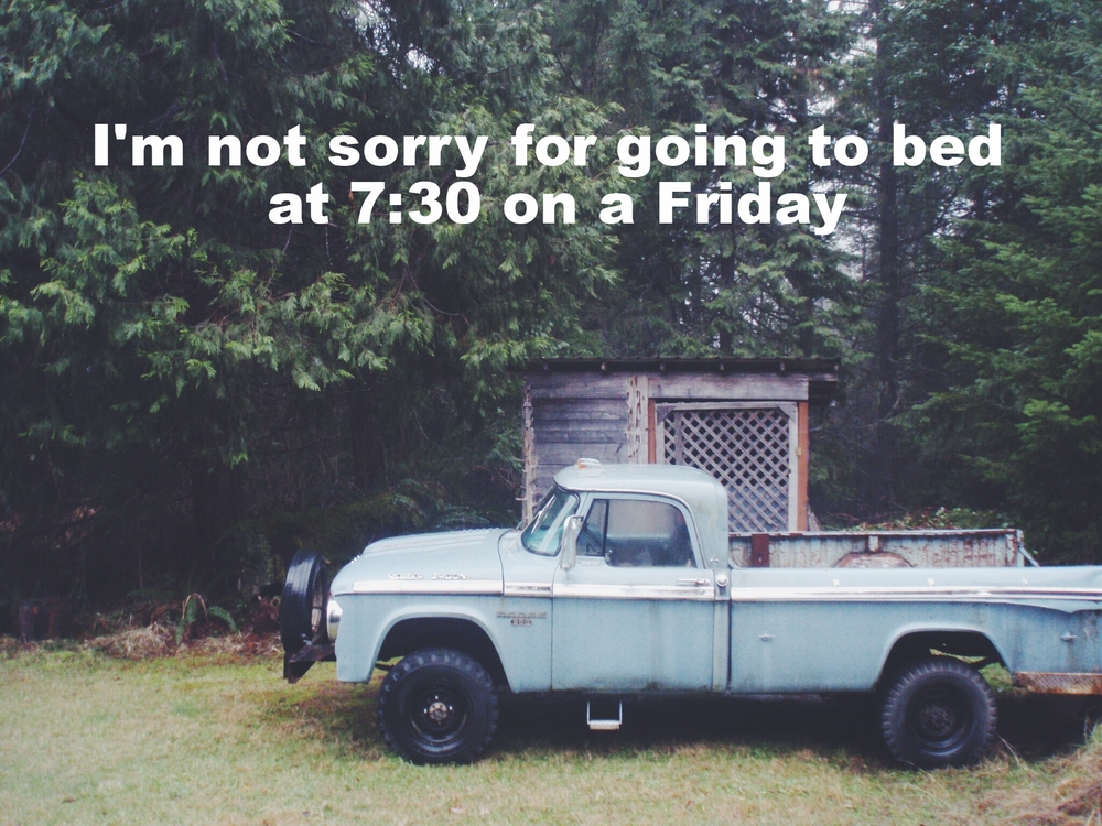 "Julie Ann March 19 2016 Image of an old blue dodge pickup truck parked on the grass in front of a wooden shed and the woods. ""I'm not sorry for going to bed at 7:30 on a Friday"" is overlaid."
