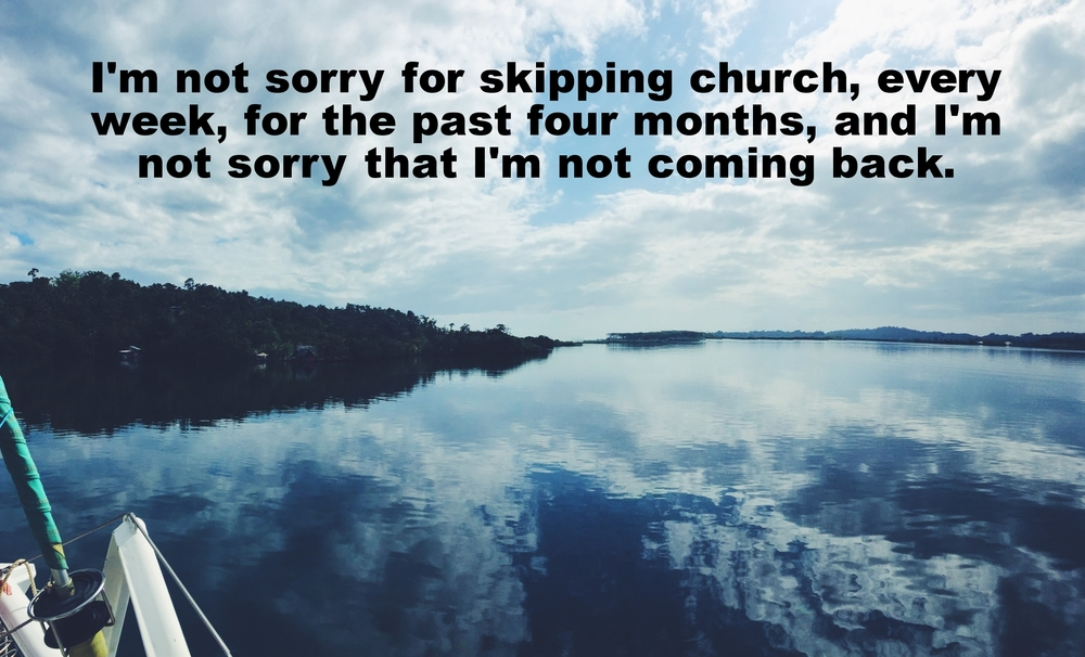 "Anonymous March 15 2016 Image of a wide, placid bay. The sky above is bright blue and studded with clouds, which are reflected in the glassy surface of the water. ""I'm not sorry for skipping church, every week, for the past four months, and I'm not sorry that I'm not coming back"" is overlaid."