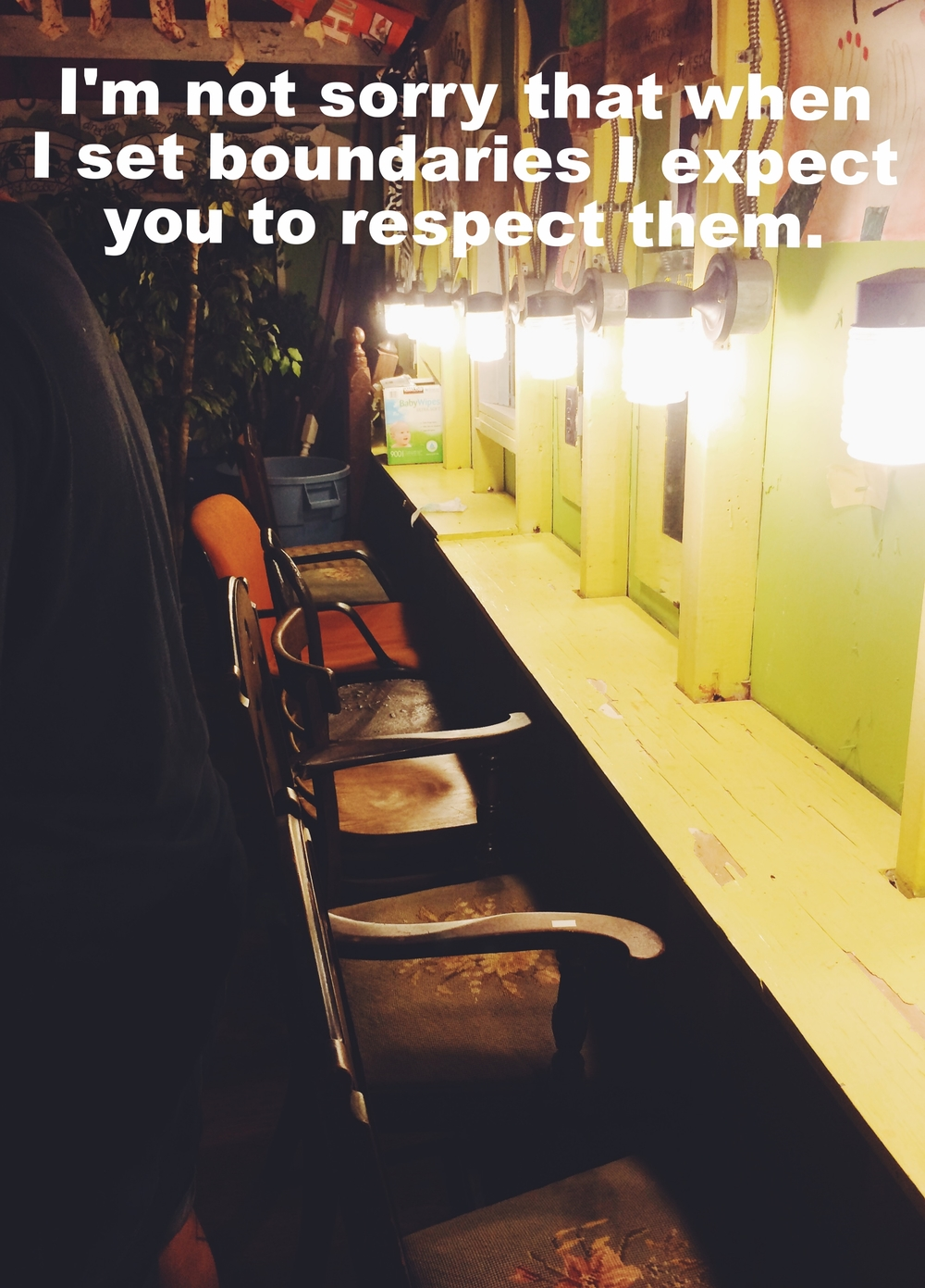 "Anonymous April 20 2016 Image of a dressing room with an armed chair in front of each mirror. There is a bright light over each space, and a wood table ledge with peeling yellow paint stretching across. ""I'm not sorry that when I set boundaries I expect you to respect them"" is overlaid."