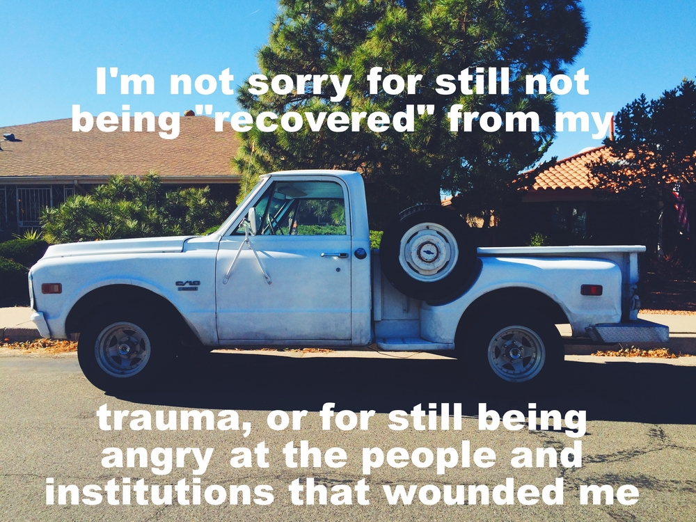 "Anonymous April 29 2016 Image of an old grey Dodge pickup truck parked outside a single-story home. There are spiky trees and bushes visible behind the truck, and the pavement underneath it is bleached by the sun. ""I'm not sorry for not being 'recovered' from my trauma, or for still being angry at the people and institutions that wounded me"" is overlaid."