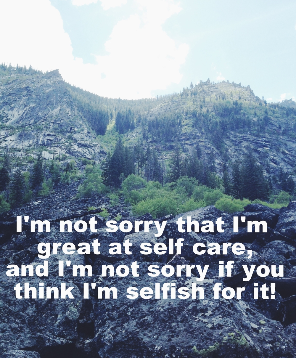 "Olivia May 1 2016 Image of a rocky mountainside, with evergreen trees and other plants. Slate-colored rock foregrounds the image, and ""I'm not sorry that I'm great at self-care, and I'm not sorry if you think I'm selfish for it!"" is overlaid."