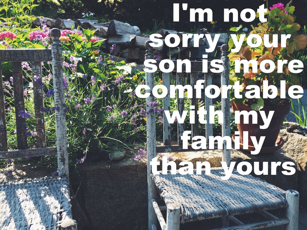 "Anonymous May 15 2016 Image of two white wicker chairs in front of a low stone wall. The wall borders a blossoming garden and behind the garden bed a pile of wood is stacked. ""I'm not sorry your son is more comfortable with my family than yours"" is overlaid."