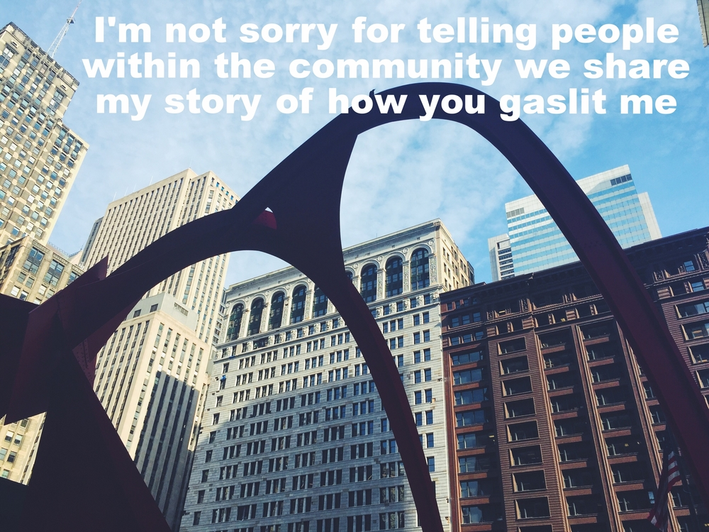 "Anonymous May 12 2016 Image of a large, curved metal sculpture which is in shadow in front of several large city buildings. The sky is bright blue with some diffuse clouds behind it. ""I'm not sorry for telling people within the community we share my story of how you gaslit me"" is overlaid."