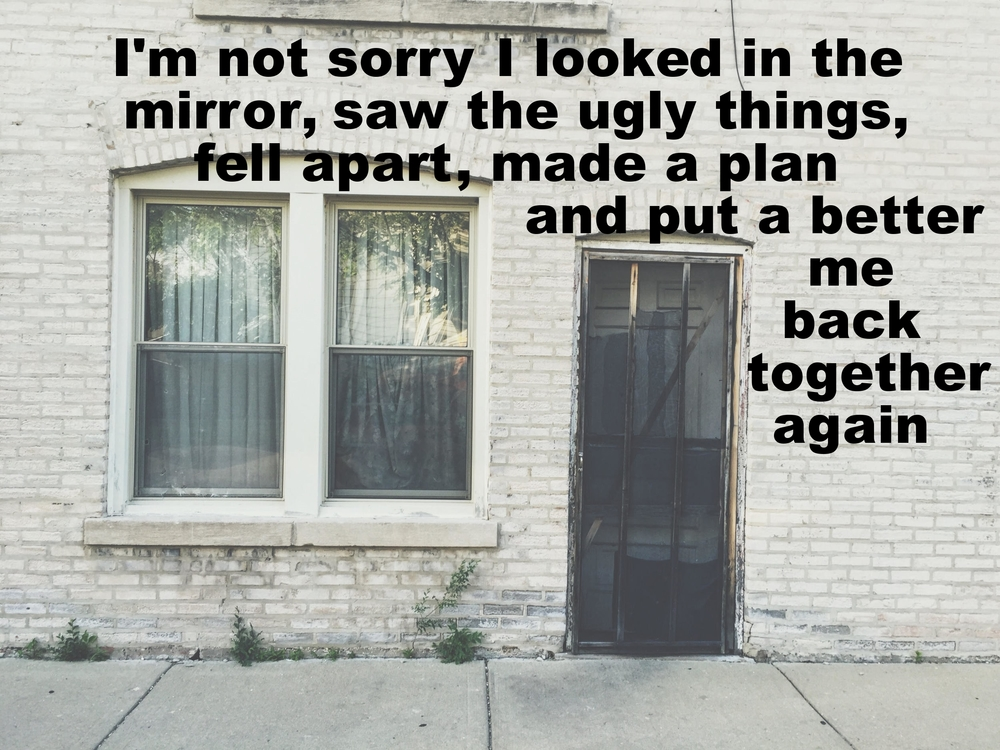 "Anonymous June 1 2016 Image of the outside of a white brick building. A dilapidated screen door and two windows with scraggly blinds are in the middle of the frame. ""I'm not sorry I looked in the mirror, saw the ugly things, fell apart, made a plan, and put a better me back together again"" is overlaid."